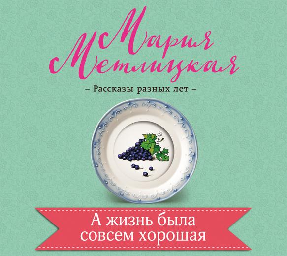Мария Метлицкая А жизнь была совсем хорошая мария метлицкая а жизнь была совсем хорошая сборник