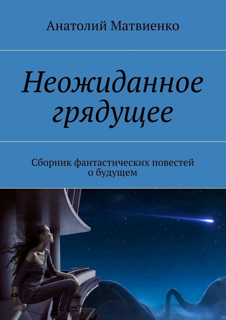 Анатолий Матвиенко Неожиданное грядущее. Сборник фантастических повестей обудущем цена 2017