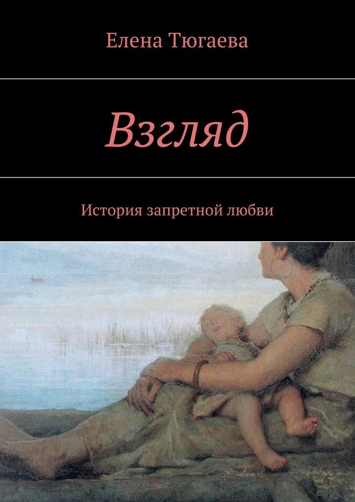 Елена Тюгаева Взгляд. История запретной любви цена