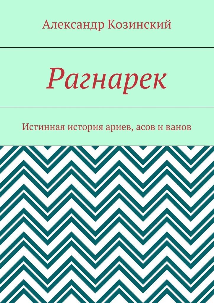 Александр Владимирович Козинский Рагнарек. Истинная история ариев, асов иванов