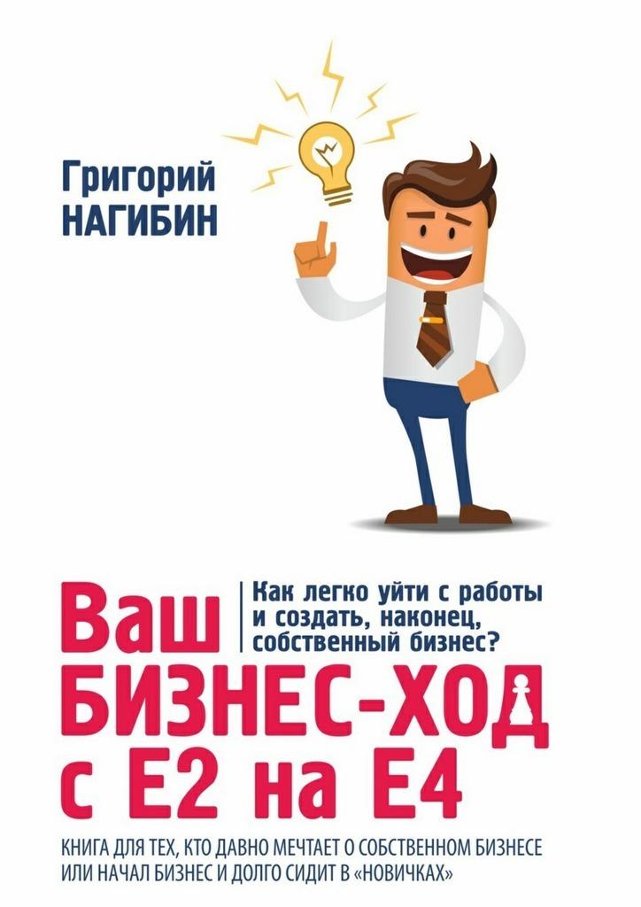 Григорий Нагибин Ваш бизнес-ход сЕ2 наЕ4. для тех,кто долго мечтает особственном бизнесе или начал бизнес идолго сидитв «новичках»