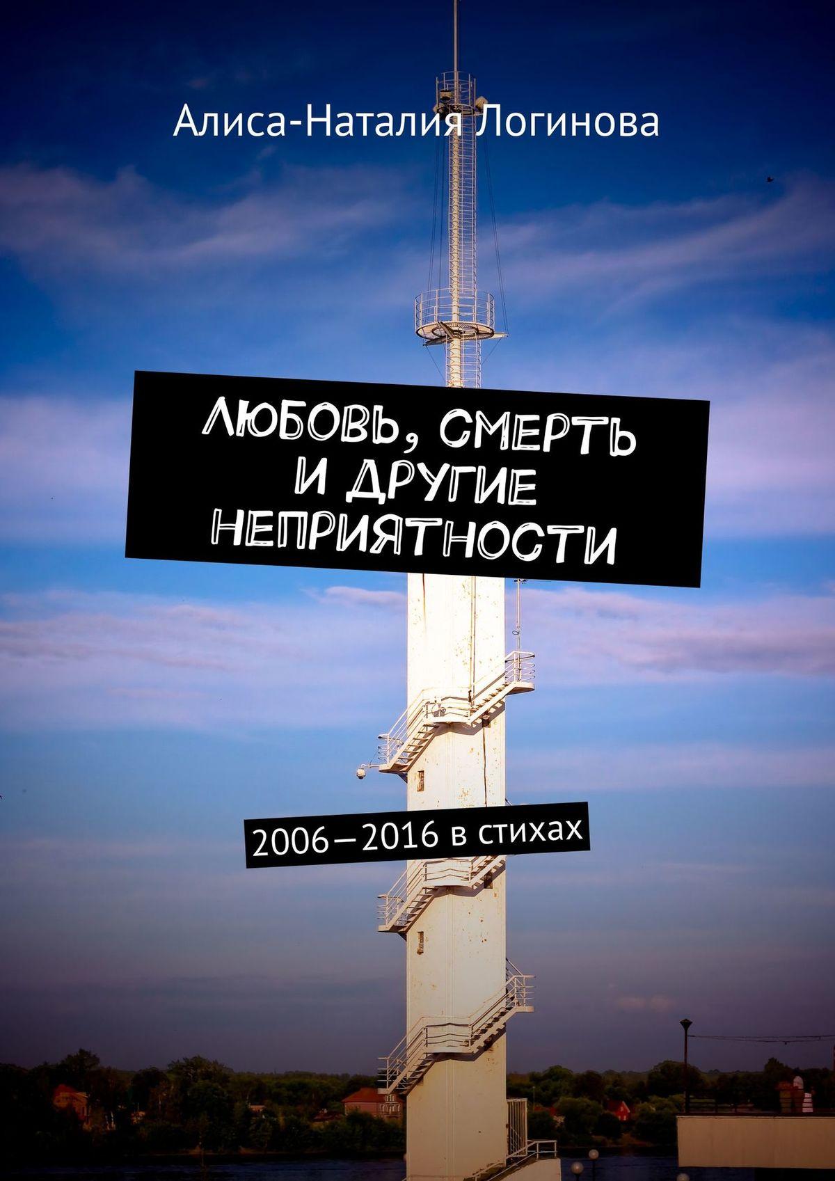 Алиса-Наталия Логинова Любовь, смерть идругие неприятности. 2006—2016встихах