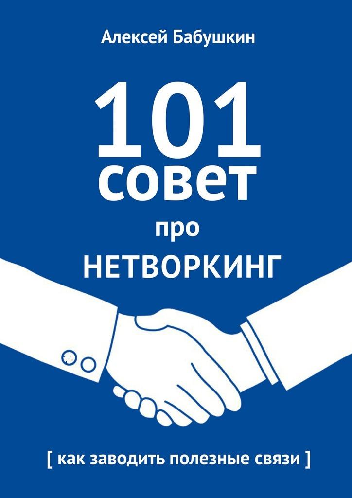 Алексей Бабушкин 101совет про нетворкинг. Как заводить полезные связи алексей пешехонов 0 101 совет по выходу из конфликта