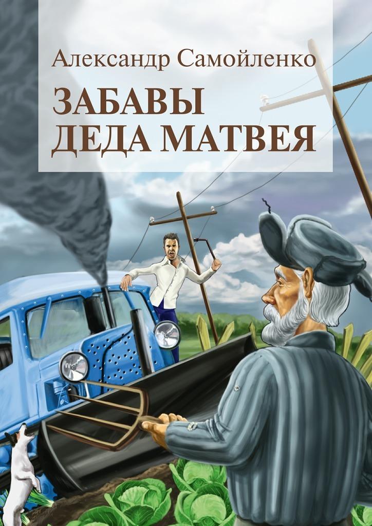 Александр Самойленко Забавы деда Матвея. Сборник рассказов, повесть зимние забавы раскраска