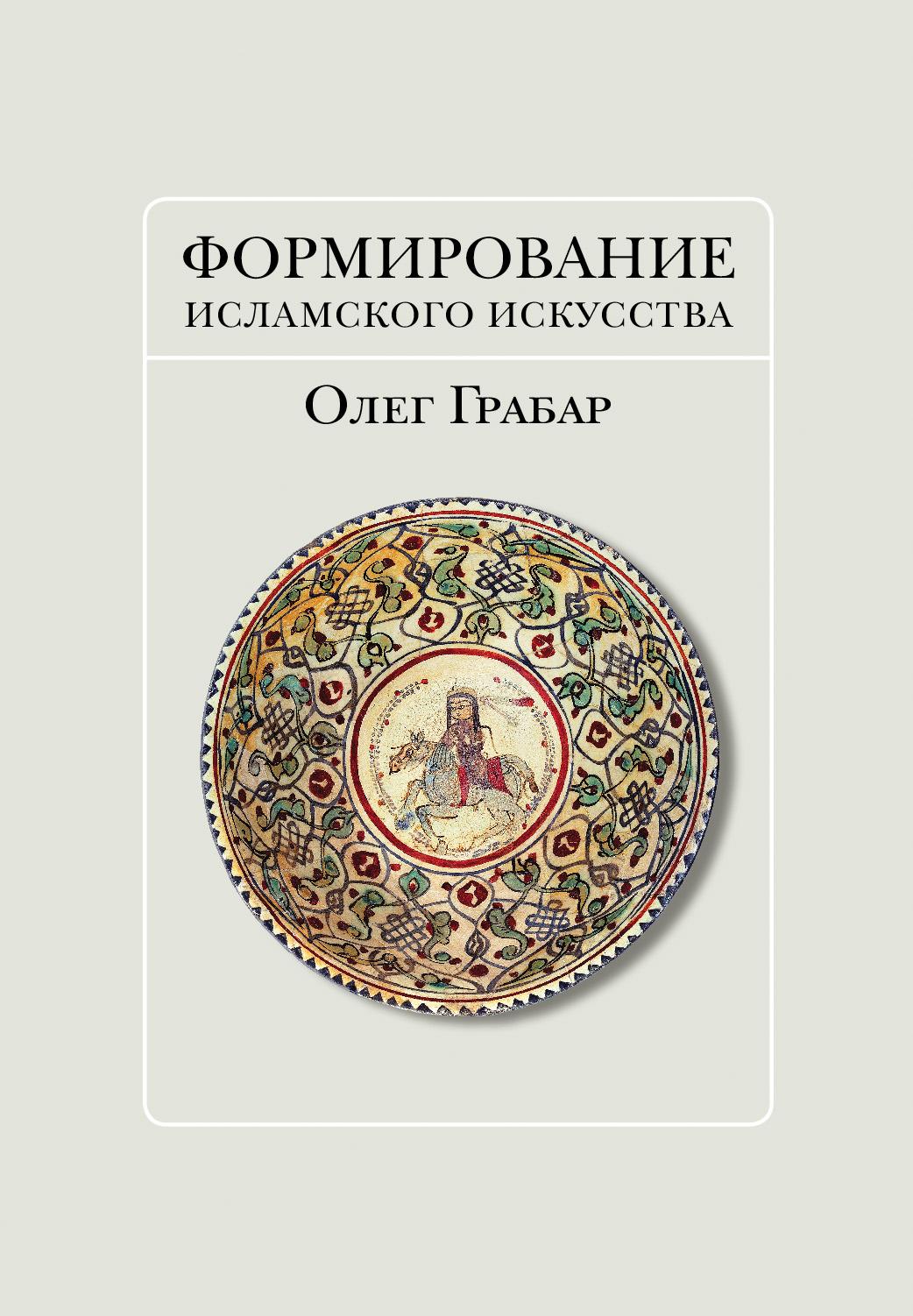 Олег Грабар Формирование исламского искусства