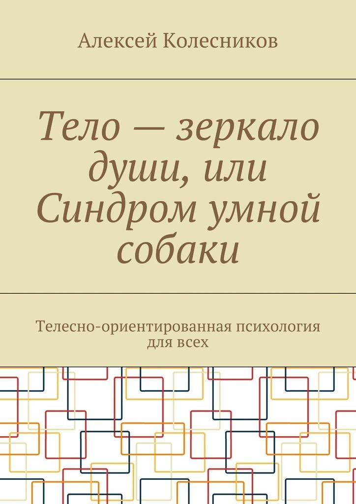 Алексей Колесников Тело – зеркало души, или Синдром умной собаки. Телесно-ориентированная психология длявсех синтетический подход в телесно ориентированной психотерапии