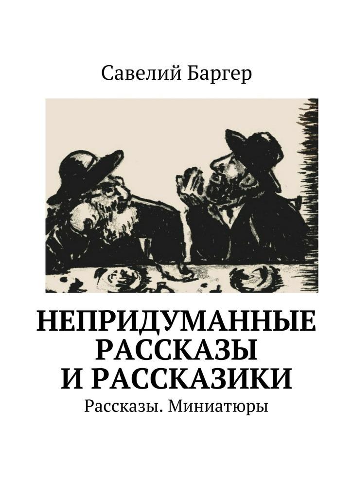 Савелий Баргер Непридуманные рассказы ирассказики. Рассказы. Миниатюры цены