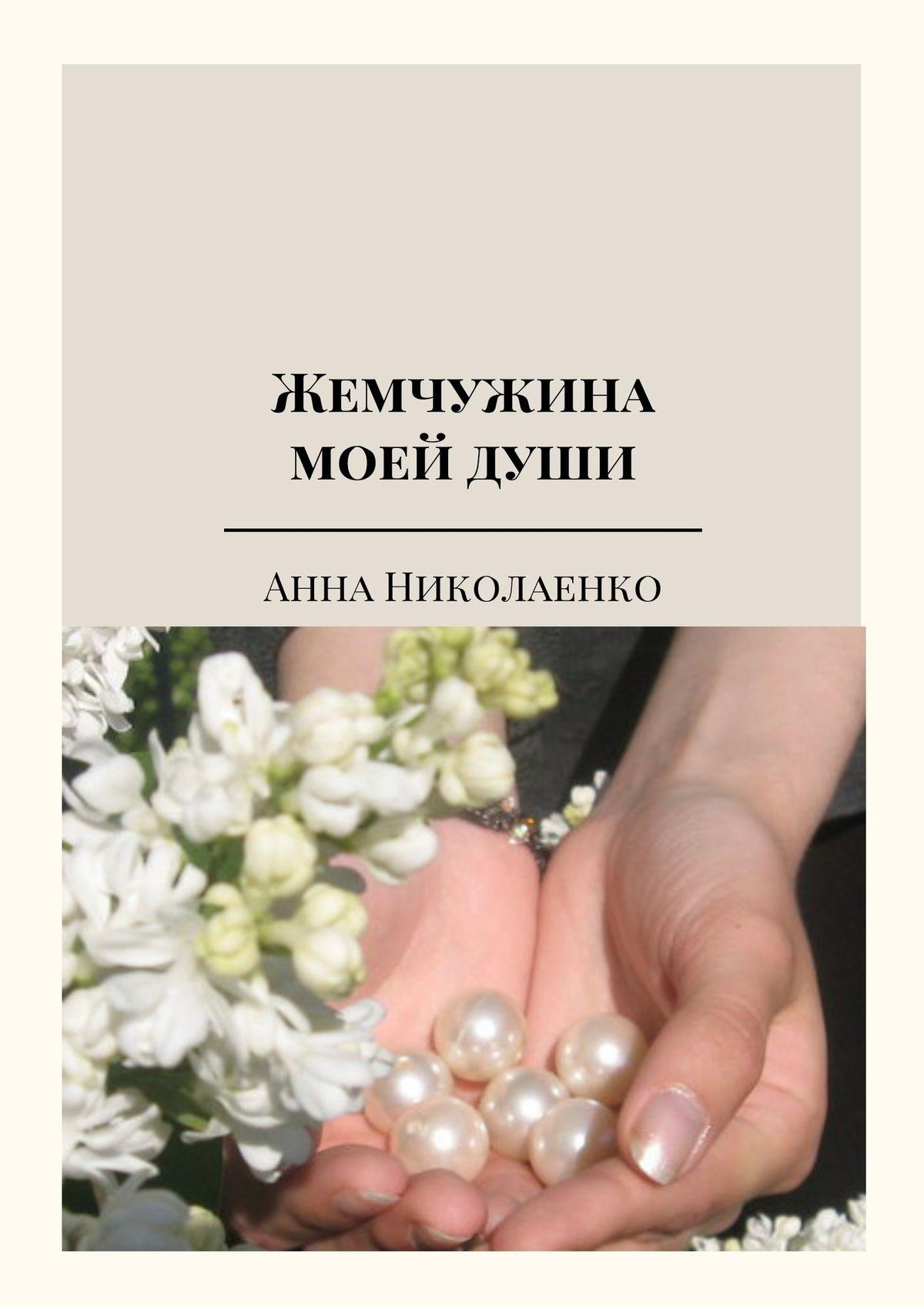 Анна Николаенко Жемчужина моей души. Сборник стихов линда мовсуровна ахмадова ты– часть моейдуши
