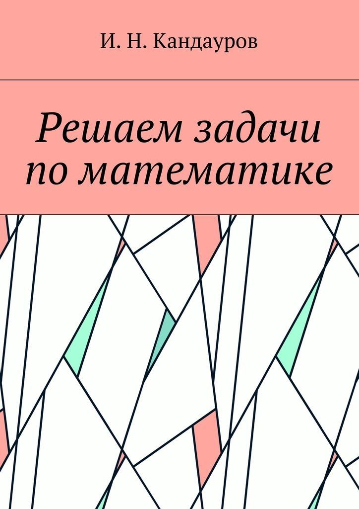 Иван Николаевич Кандауров Решаем задачи поматематике иван аксаков современное состояние и задачи христианства