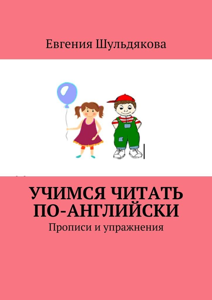 Евгения Шульдякова Учимся читать по-английски. Прописи и упражнения цена