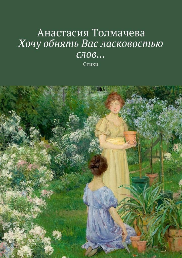 Анастасия Толмачева Хочу обнять Вас ласковостью слов… Стихи