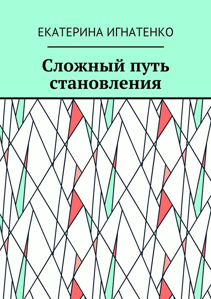 Екатерина Геннадьевна Игнатенко Сложный путь становления