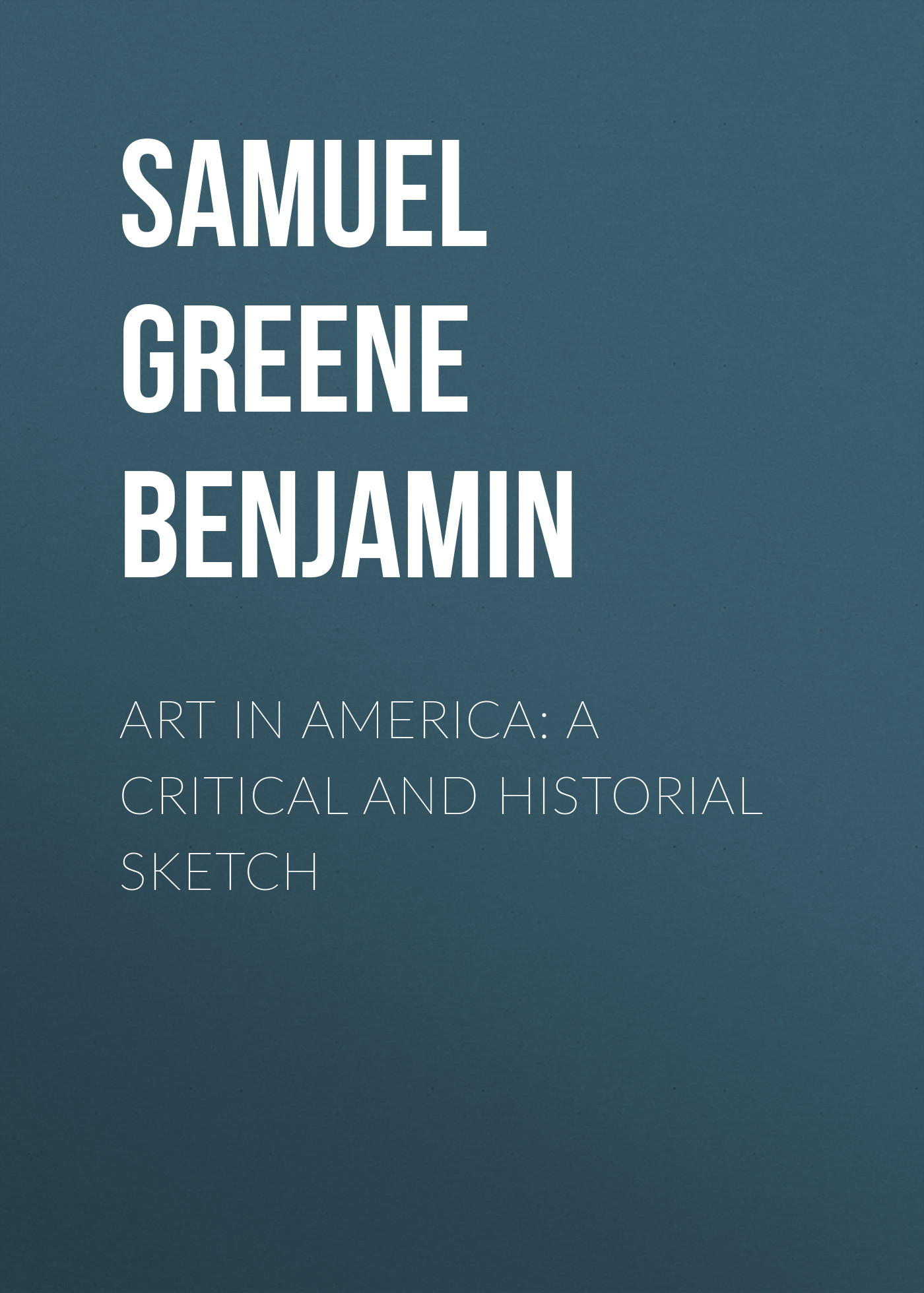Samuel Greene Wheeler Benjamin Art in America: A Critical and Historial Sketch greene society freedom and conscience paper
