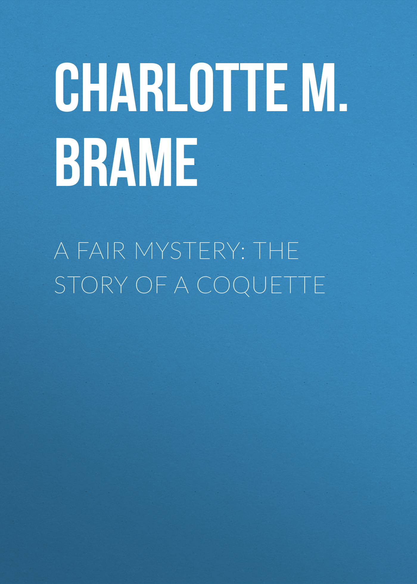 Charlotte M. Brame A Fair Mystery: The Story of a Coquette charlotte m brame a mad love