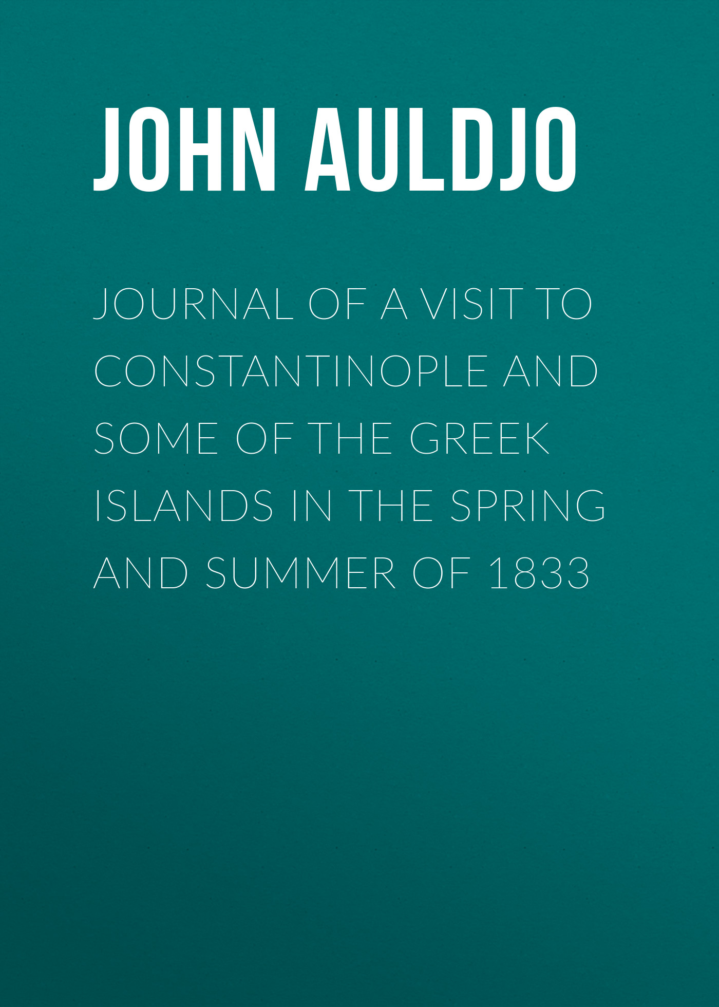Auldjo John Journal of a Visit to Constantinople and Some of the Greek Islands in the Spring and Summer of 1833 london j john barleycorn and jerry of the islands