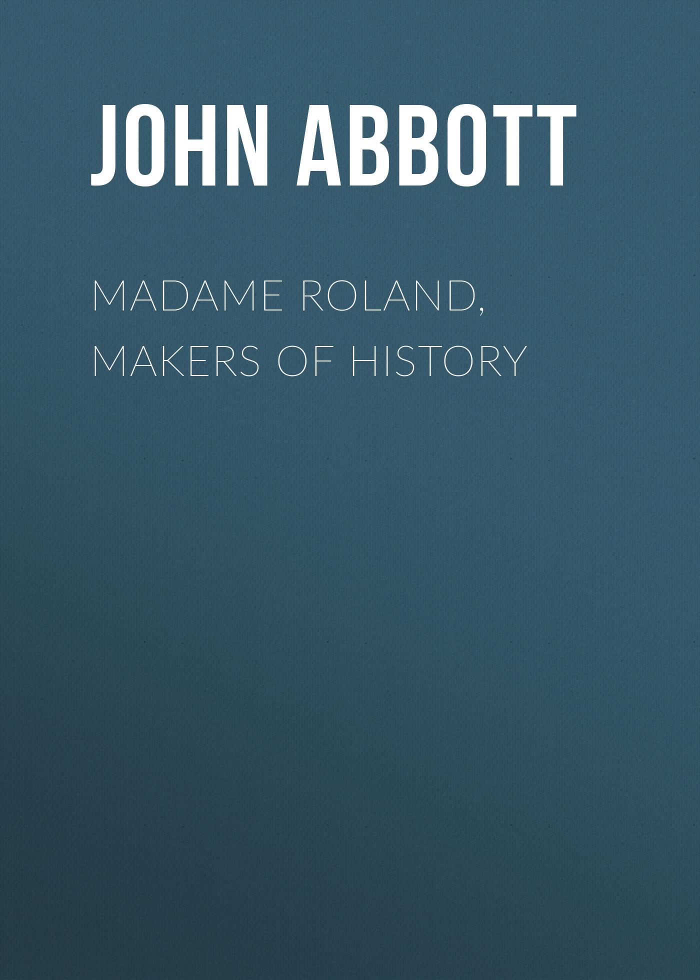 Abbott John Stevens Cabot Madame Roland, Makers of History