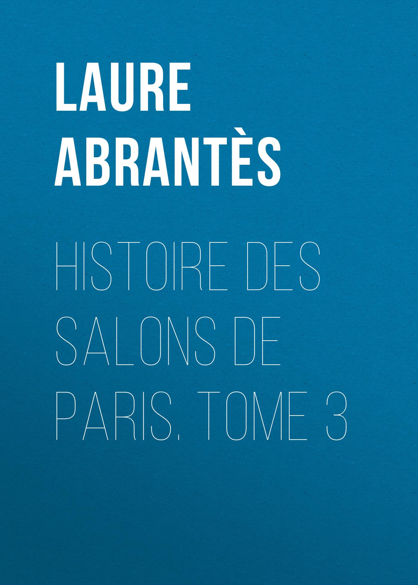 Abrantès Laure Junot duchesse d' Histoire des salons de Paris. Tome 3 laure conan angeline de montbrun