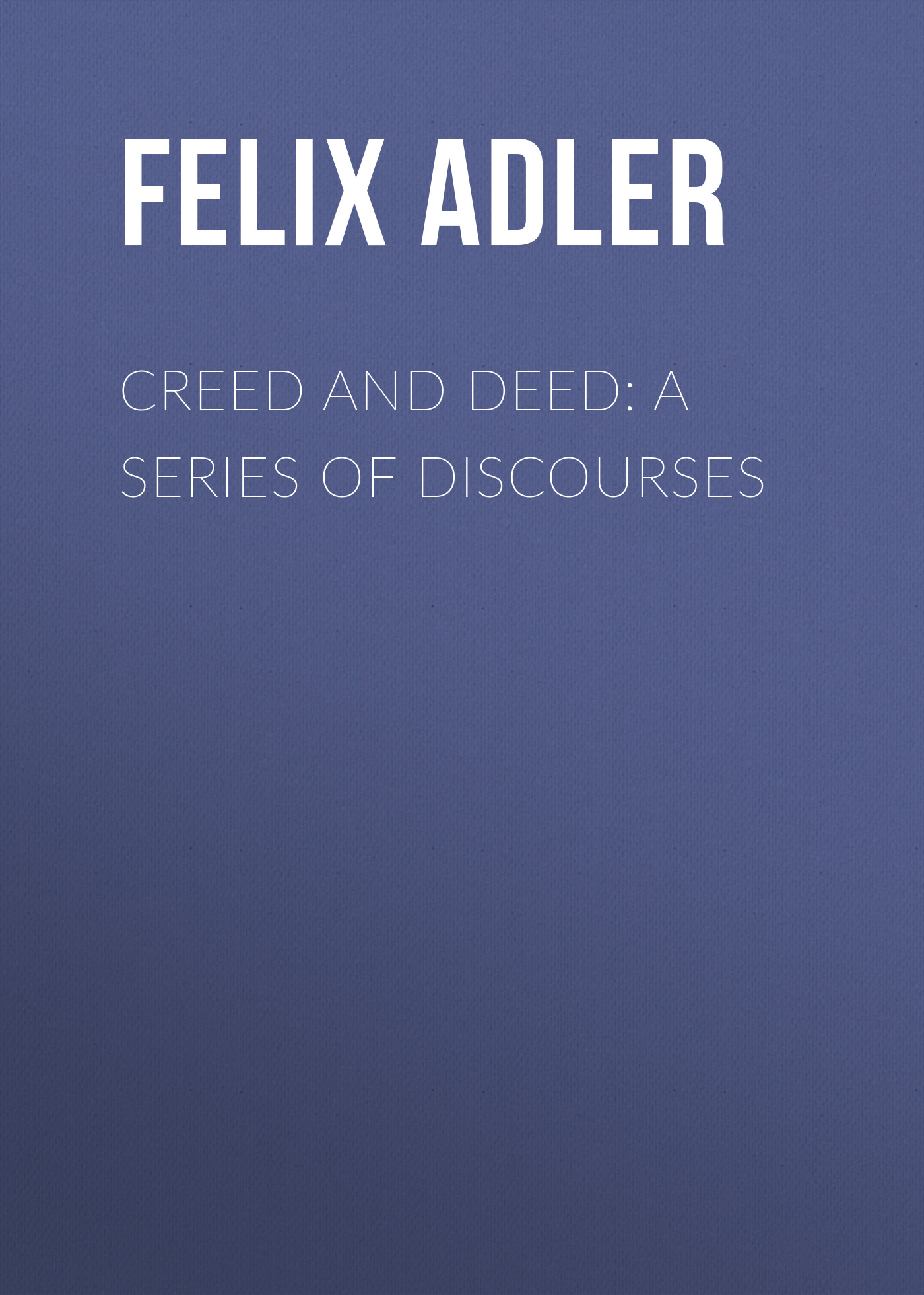 Felix Adler Creed and Deed: A Series of Discourses no good deed