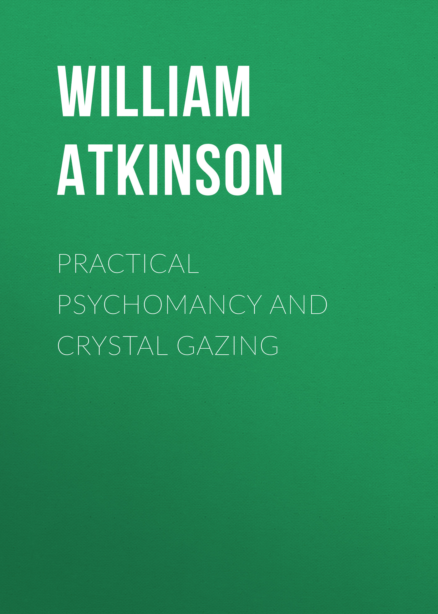Atkinson William Walker Practical Psychomancy and Crystal Gazing william walker atkinson telepathy its theory facts and proof