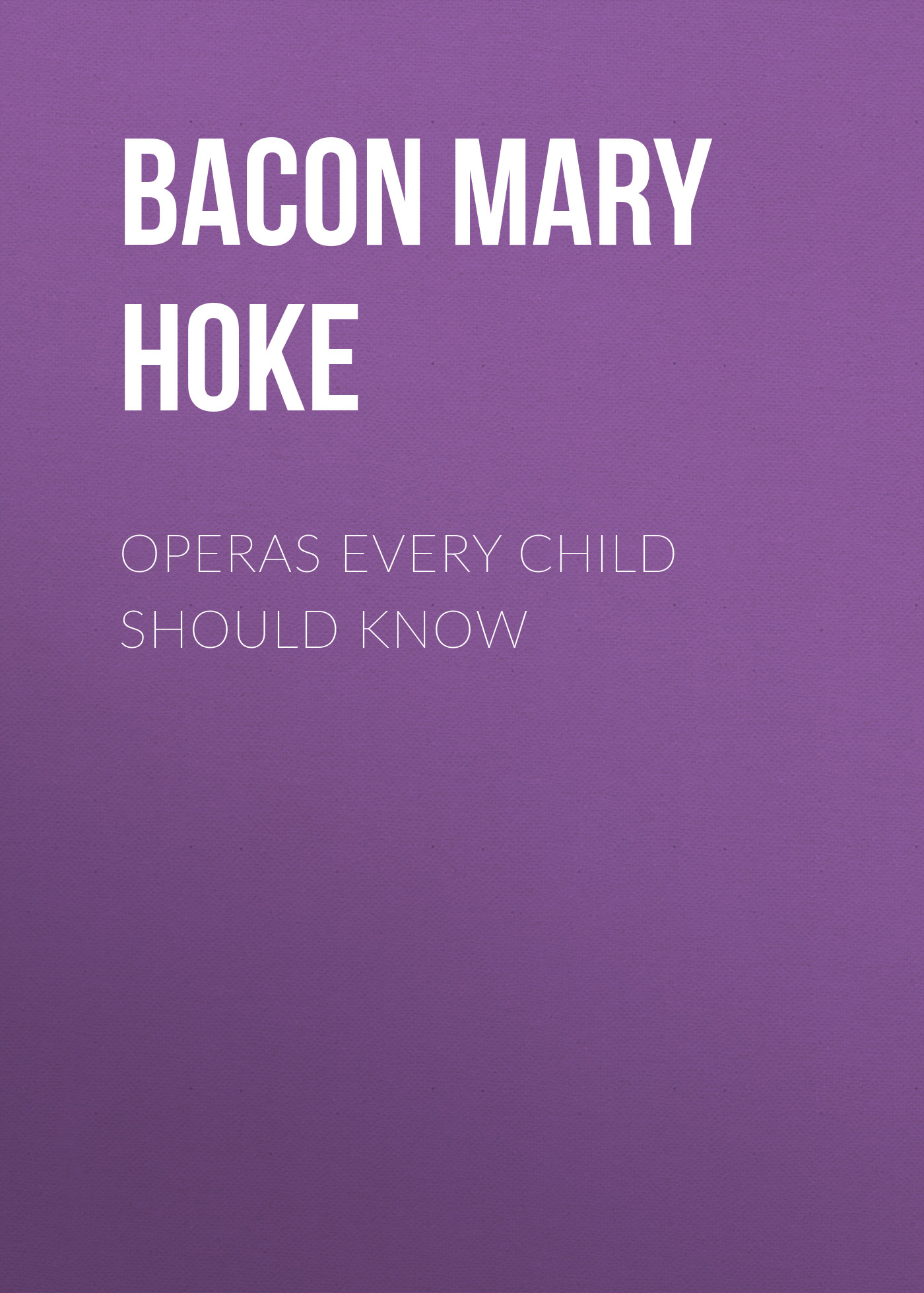 Bacon Mary Schell Hoke Operas Every Child Should Know arthur l clark bosnia what every american should know