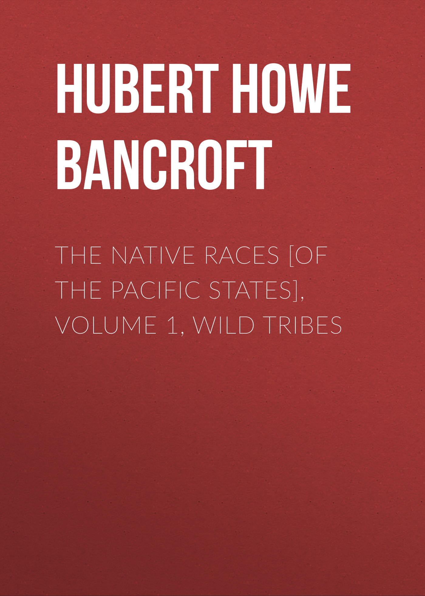 Hubert Howe Bancroft The Native Races [of the Pacific states], Volume 1, Wild Tribes