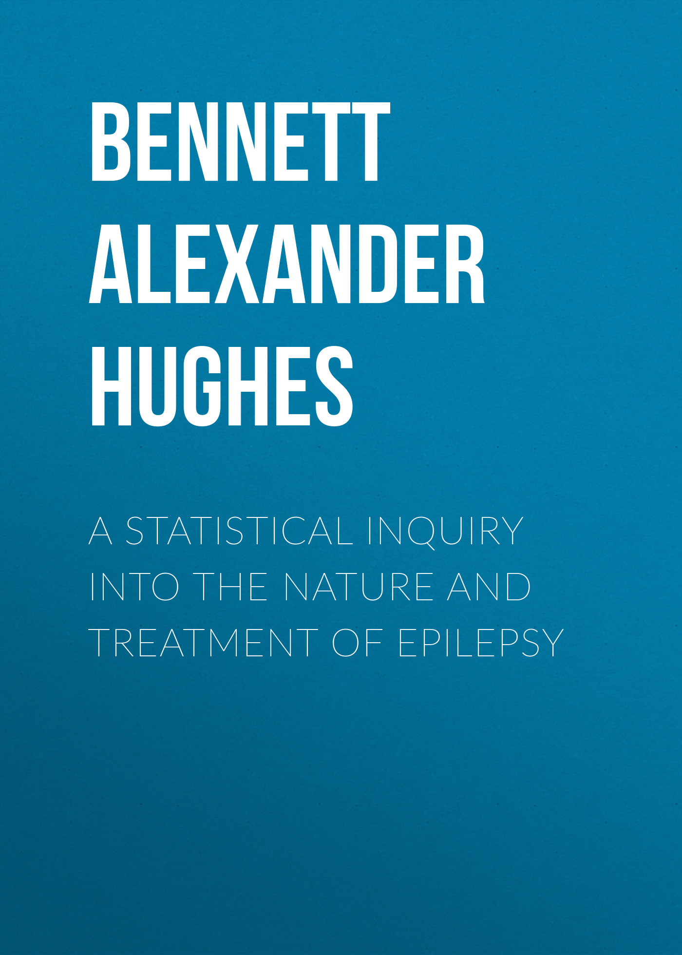 Bennett Alexander Hughes A Statistical Inquiry Into the Nature and Treatment of Epilepsy james maitland lauderdale an inquiry into the nature and origin of public wealth