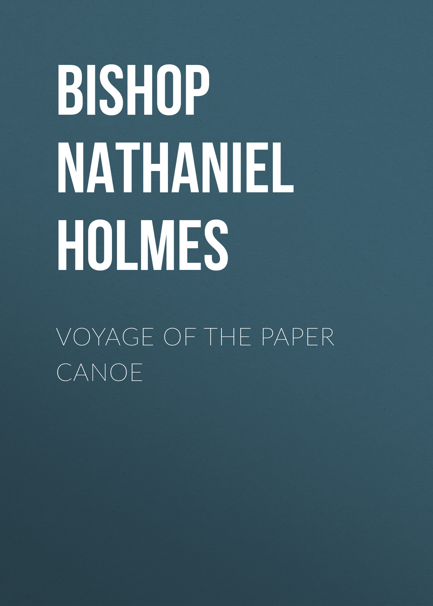 Bishop Nathaniel Holmes Voyage of the Paper Canoe