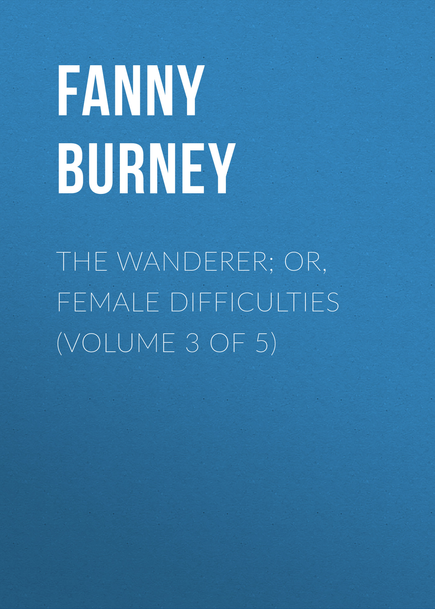 Burney Fanny The Wanderer; or, Female Difficulties (Volume 3 of 5) burney fanny the wanderer or female difficulties volume 5 of 5