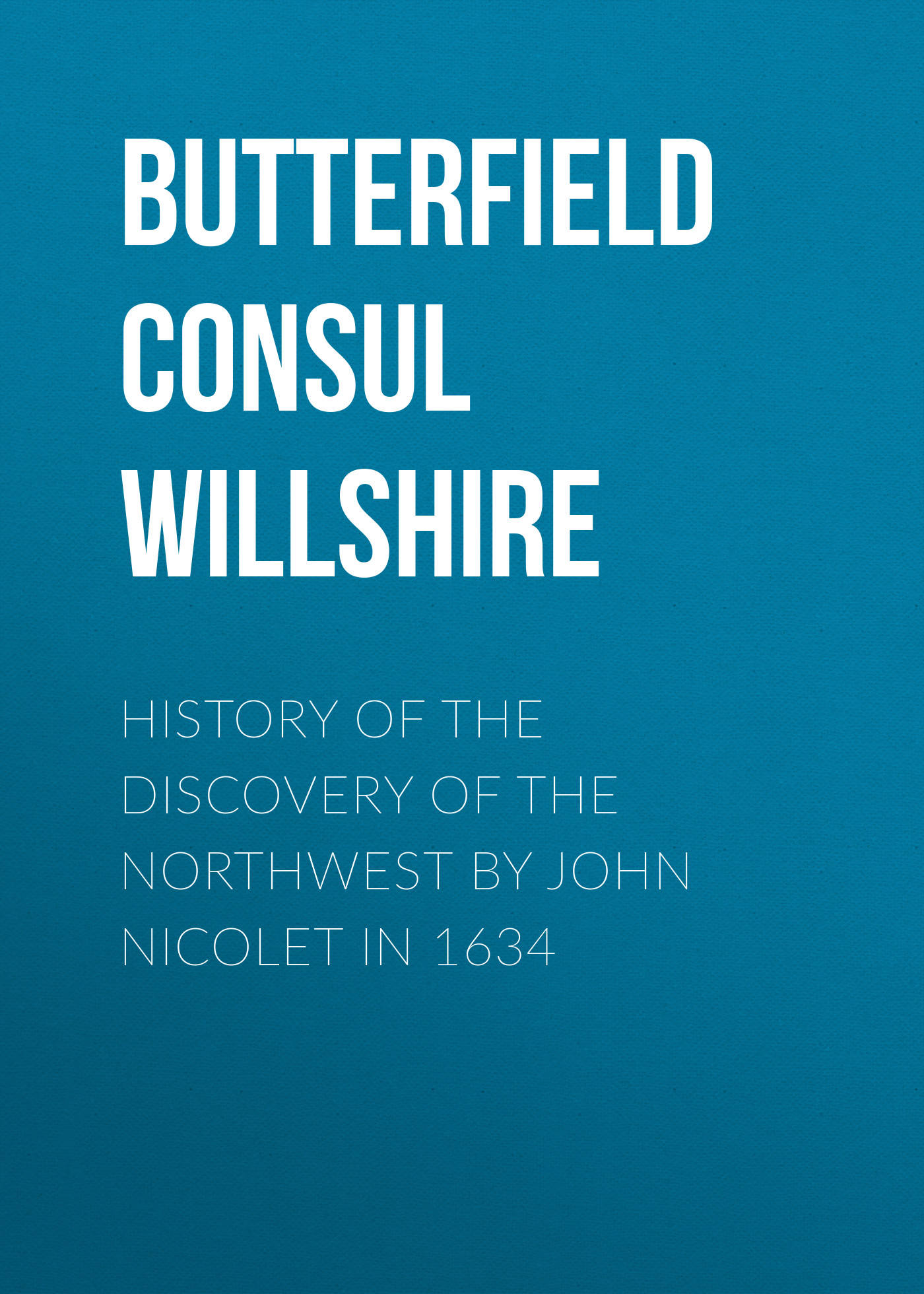 Butterfield Consul Willshire History of the Discovery of the Northwest by John Nicolet in 1634 john e gunckel the early history of the maumee valley