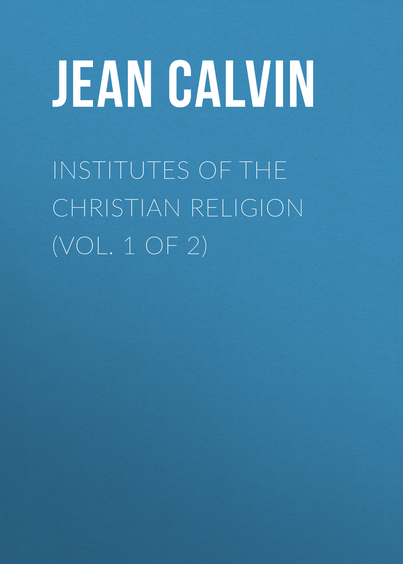 Jean Calvin Institutes of the Christian Religion (Vol. 1 of 2) joseph priestley institutes of natural and revealed religion vol 2