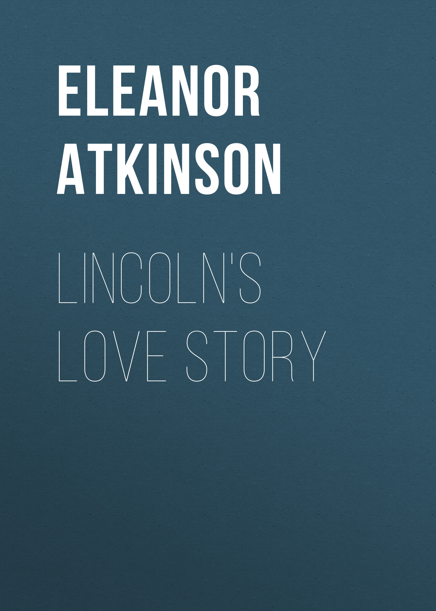 Atkinson Eleanor Lincoln's Love Story