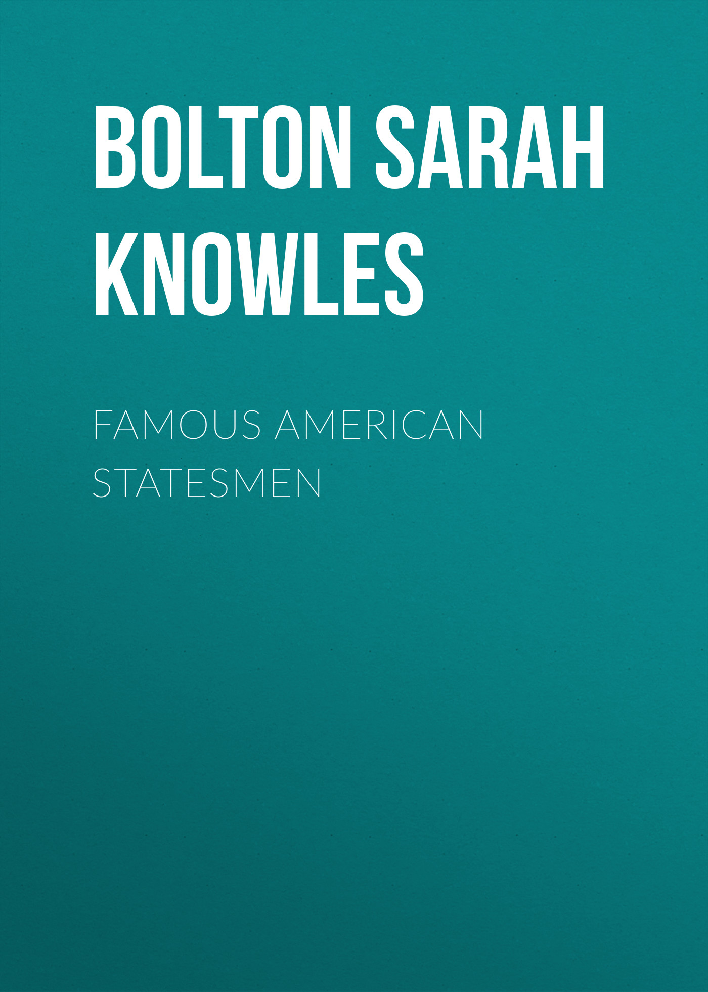 Bolton Sarah Knowles Famous American Statesmen bolton sarah knowles famous men of science