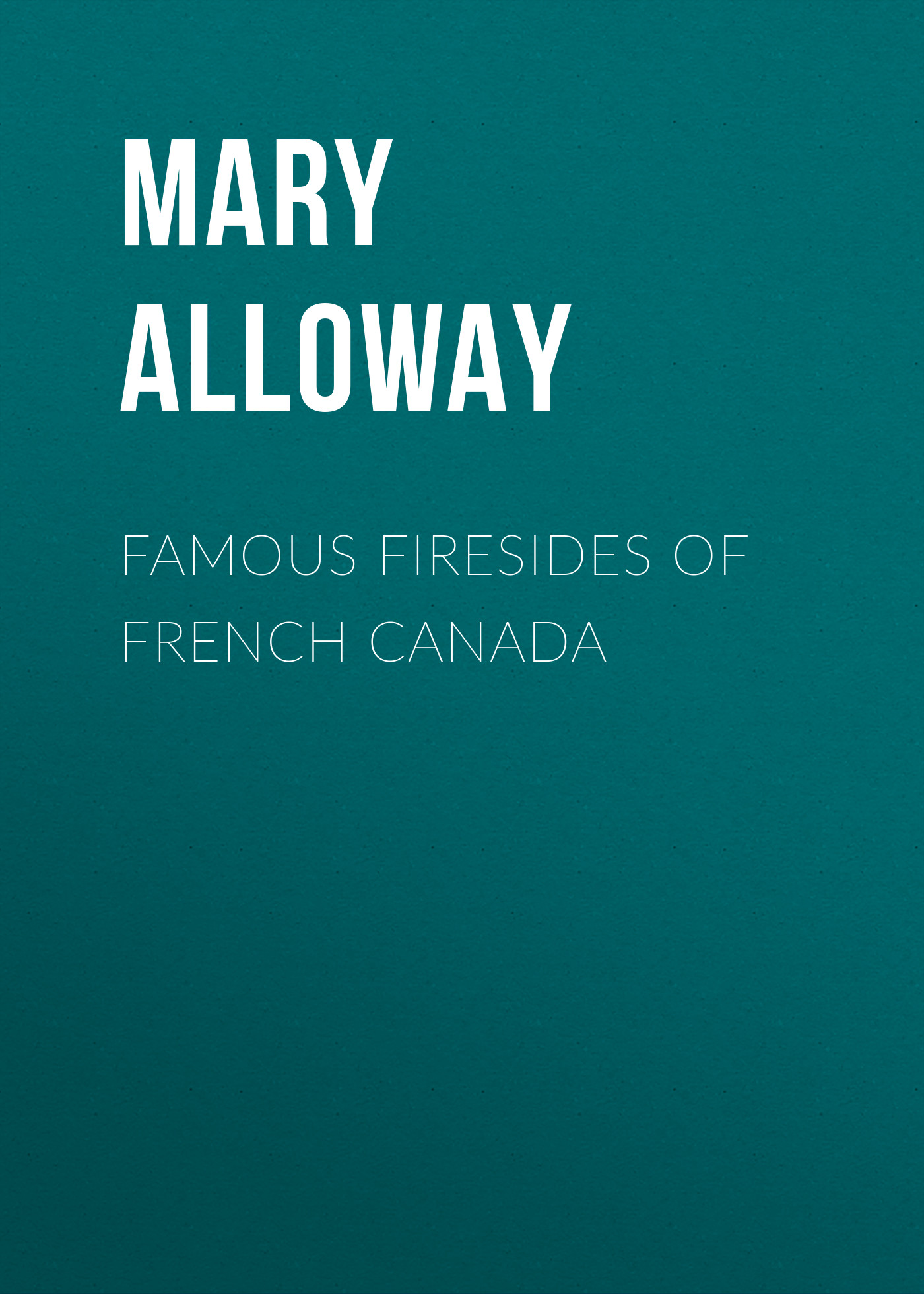 Alloway Mary Wilson Famous Firesides of French Canada