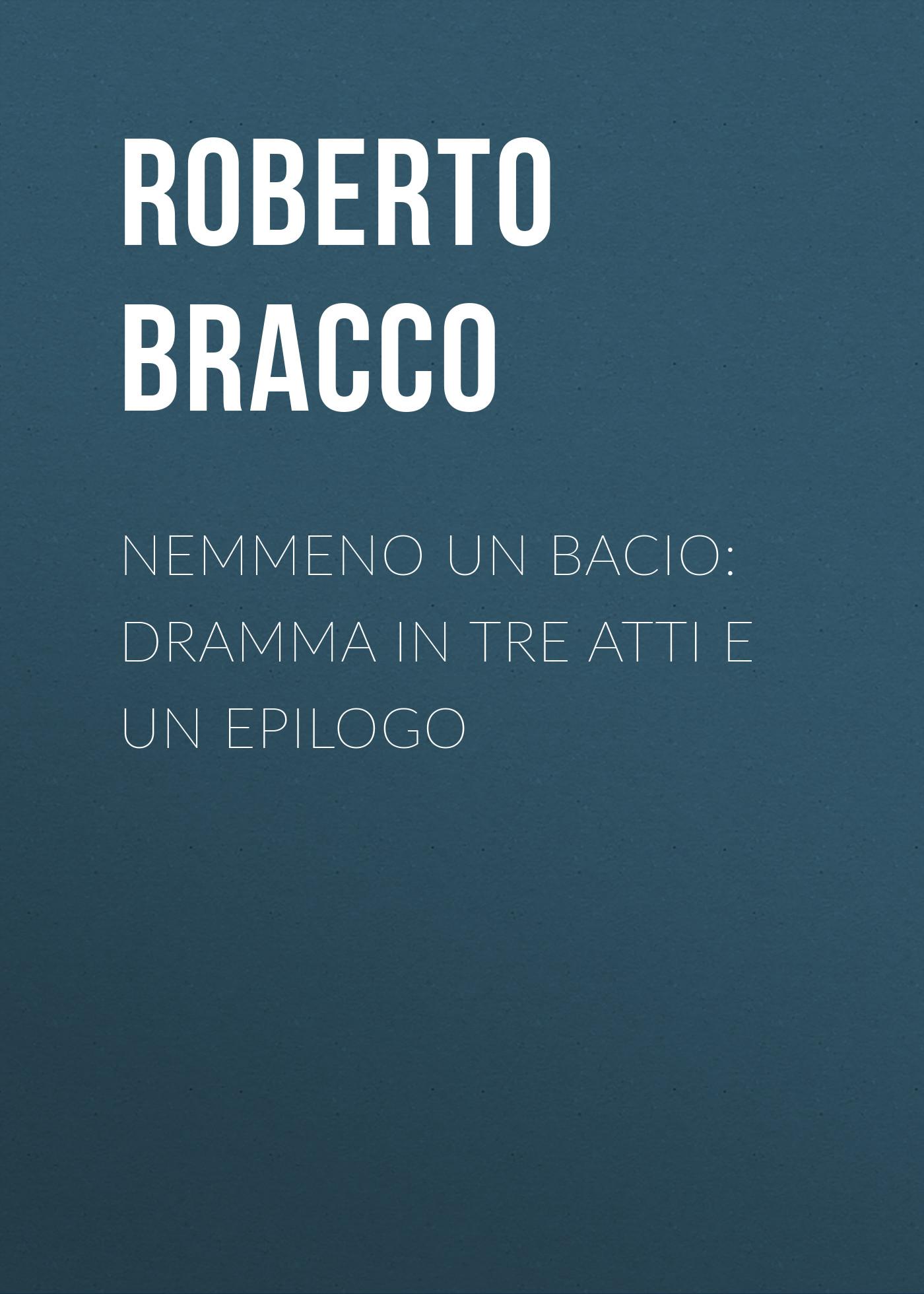 Bracco Roberto Nemmeno un bacio: Dramma in tre atti e un epilogo bracco roberto nellina dramma in tre atti