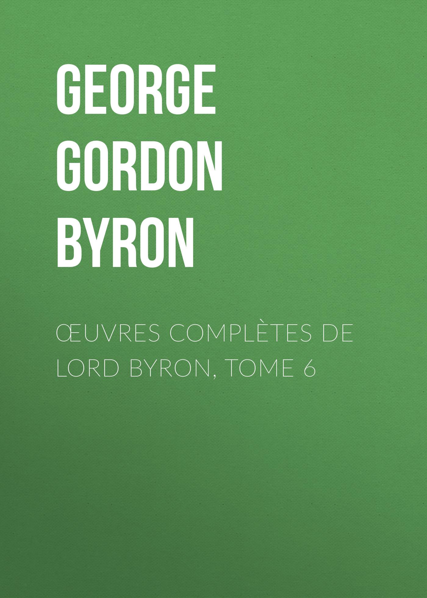 Джордж Гордон Байрон Œuvres complètes de lord Byron, Tome 6 thomas medwin conversations of lord byron