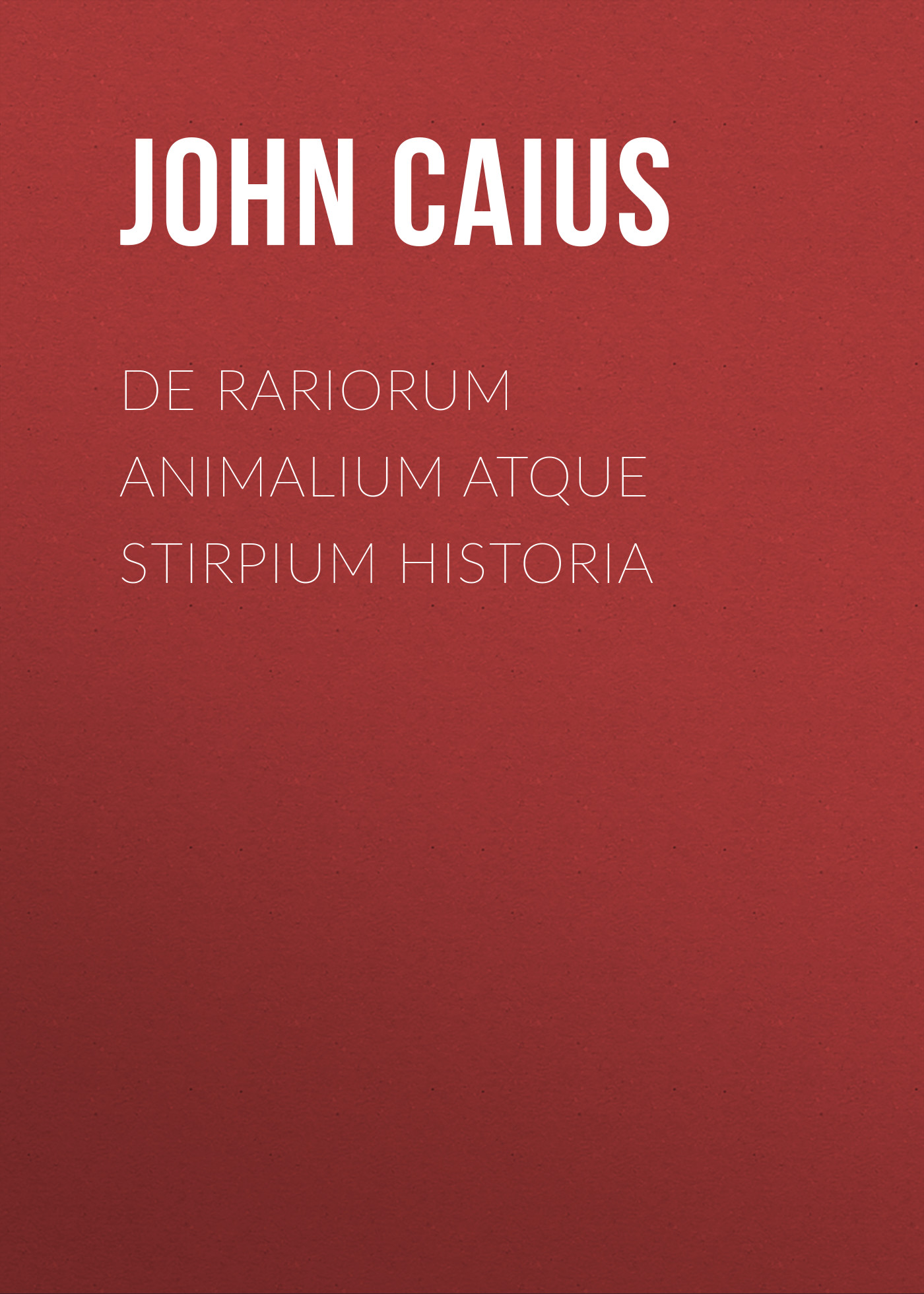 Caius John De Rariorum Animalium atque Stirpium Historia the works of aristotle de partibus animalium by w ogle de motu and de incessu animalium by a s farquharson de generatione animalium by a platt