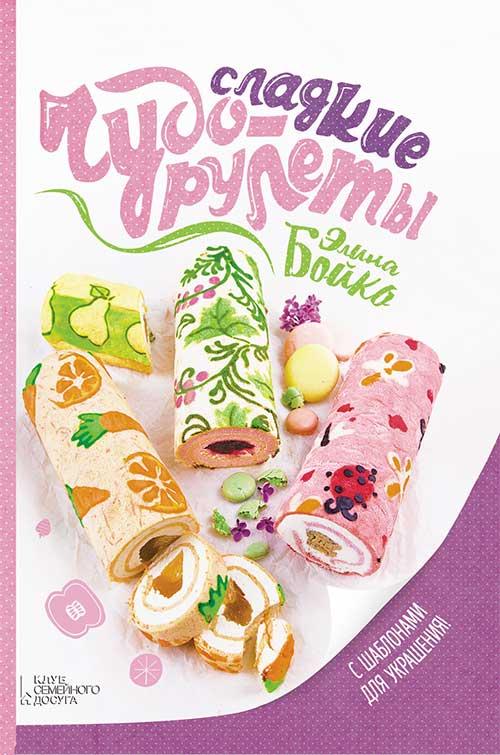 Элина Бойко Сладкие чудо-рулеты александра черкашина сладкие рулеты бисквитные ягодные ореховые шоколадные