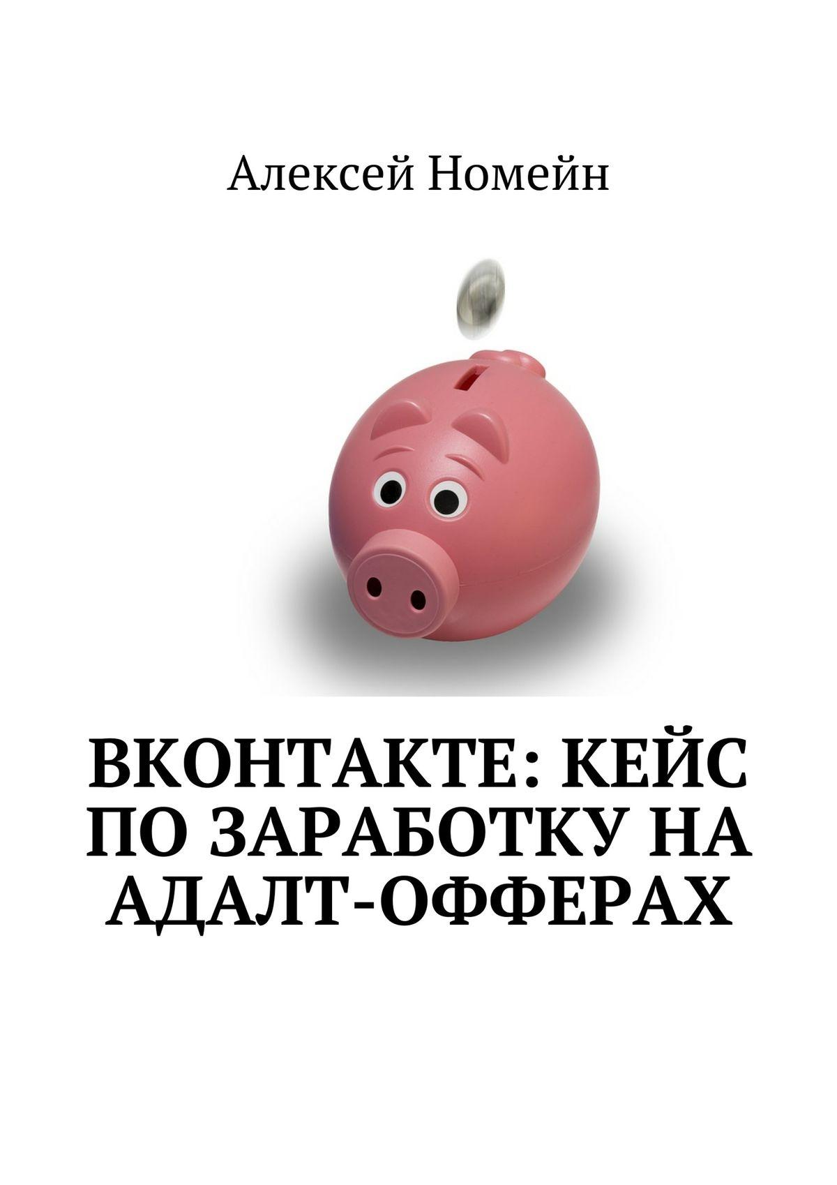 Алексей Номейн ВКонтакте: кейс позаработку наадалт-офферах алексей номейн реклама facebook instagram вконтакте сборник изтрех изданий автора