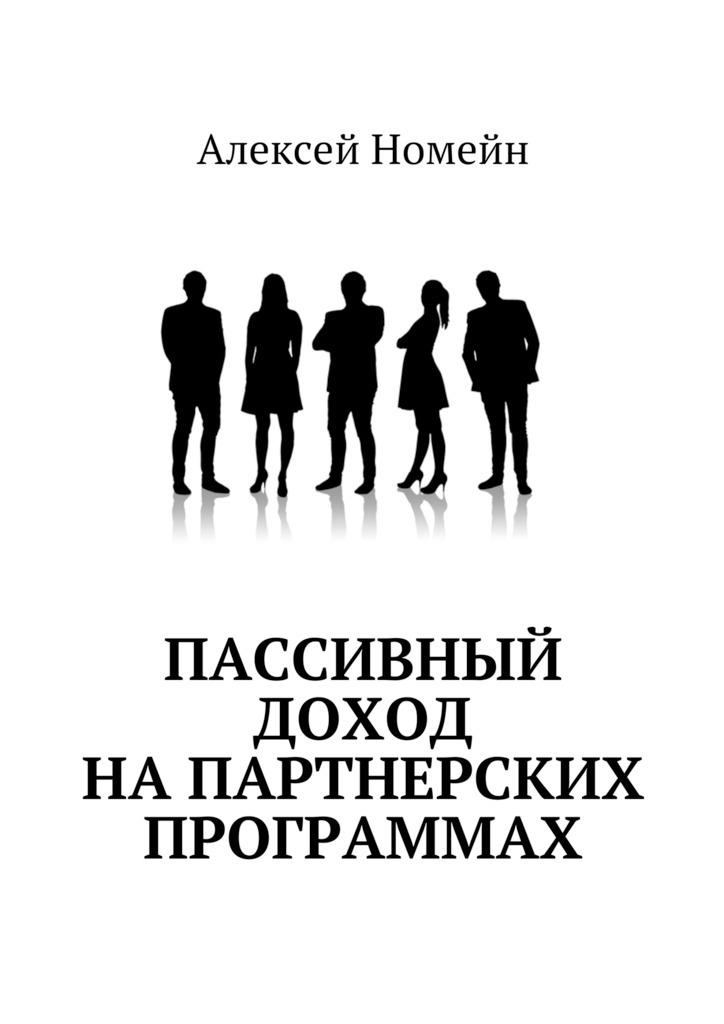 Алексей Номейн Пассивный доход напартнерских программах алексей номейн методы создания клиентской базы в млм бизнесе