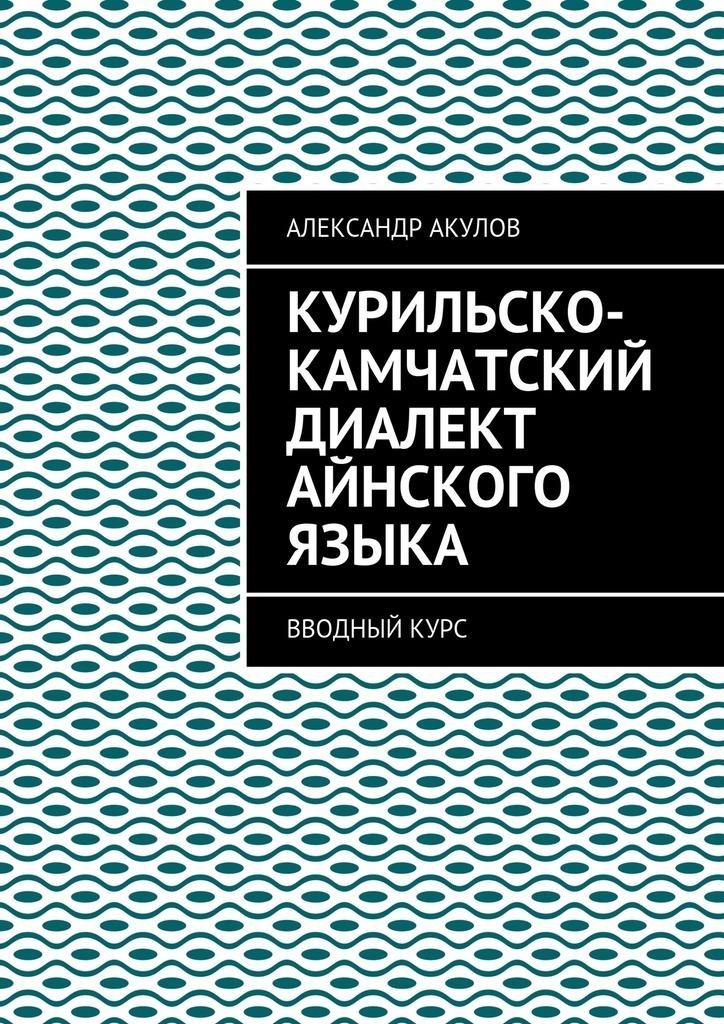 Александр Акулов Курильско-Камчатский диалект айнского языка. Вводныйкурс недорого