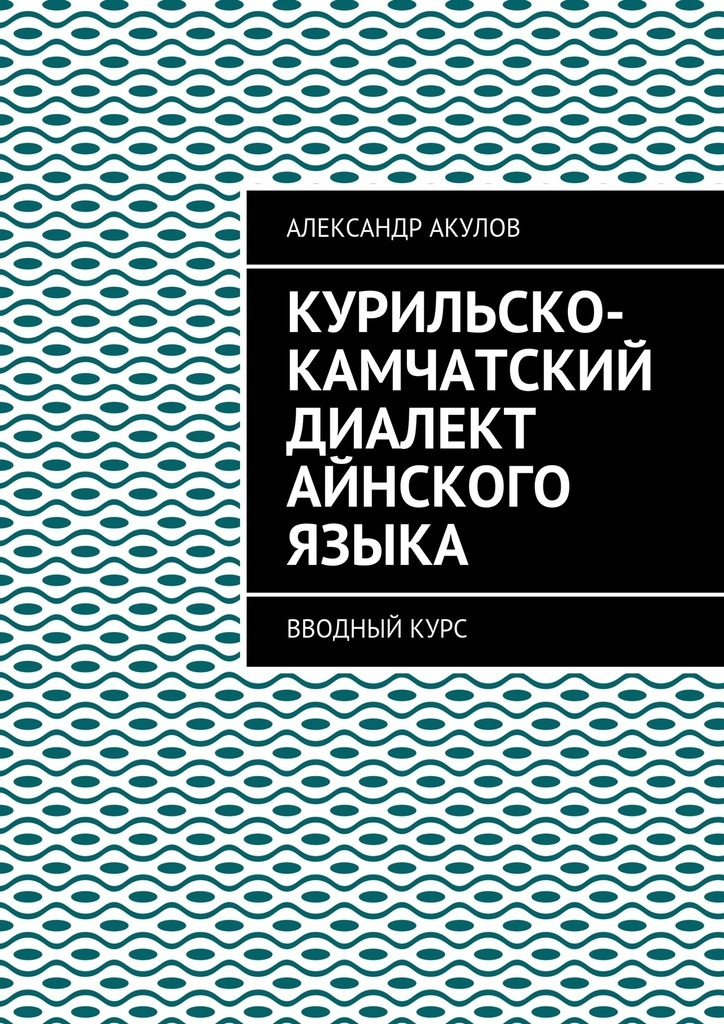 Александр Акулов Курильско-Камчатский диалект айнского языка. Вводныйкурс норман б теория языка вводный курс