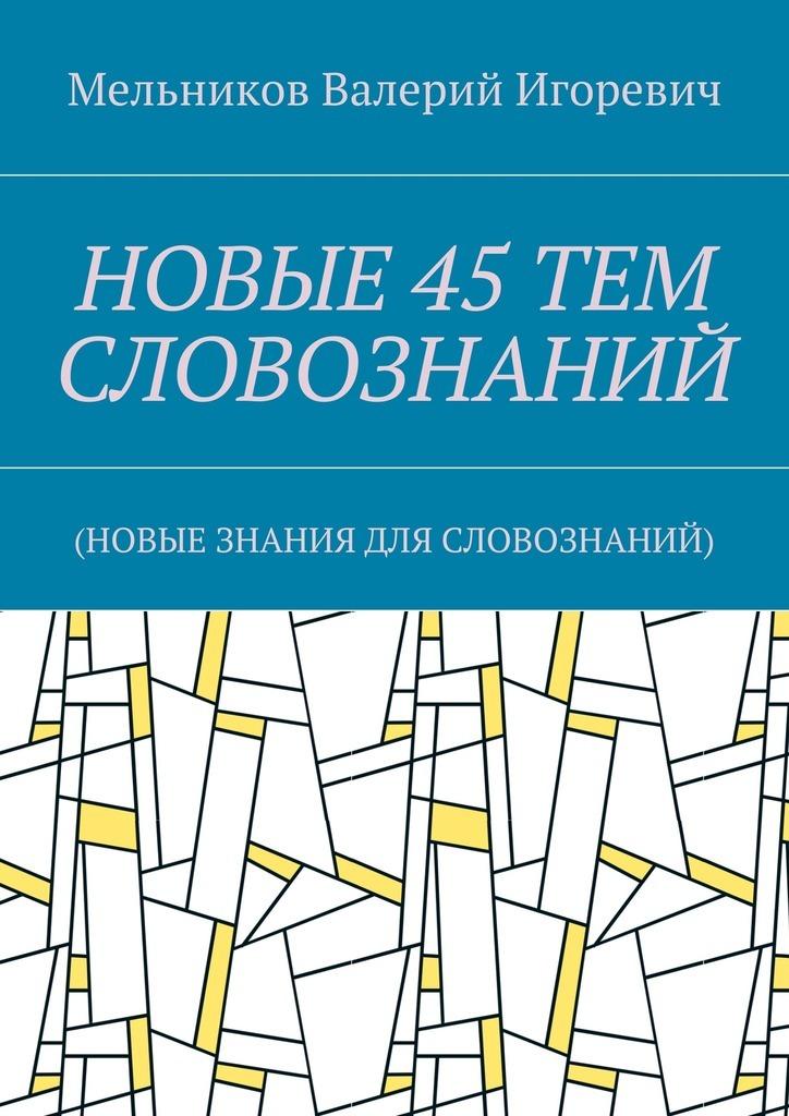 Валерий Игоревич Мельников НОВЫЕ 45ТЕМ СЛОВОЗНАНИЙ. (НОВЫЕ ЗНАНИЯ ДЛЯ СЛОВОЗНАНИЙ)