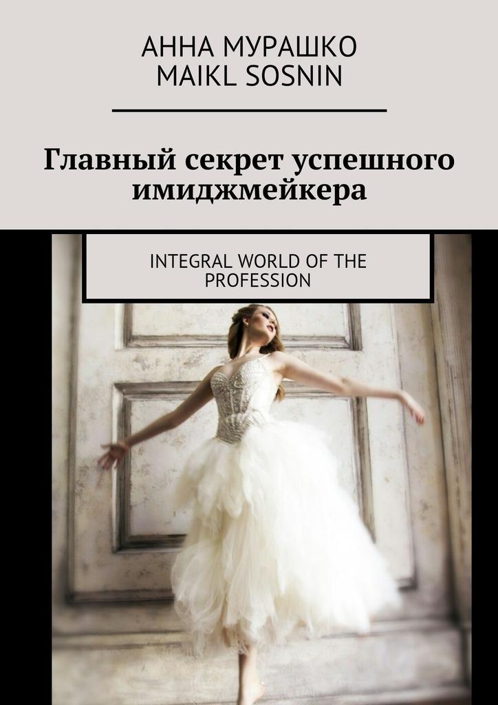 Maikl Sosnin Главный секрет успешного имиджмейкера. Integral world of the profession maikl sosnin creating global brand 0