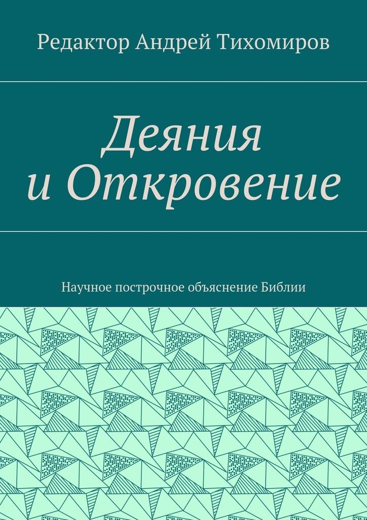 цены Андрей Евгеньевич Тихомиров Деяния иОткровение. Научное построчное объяснение Библии