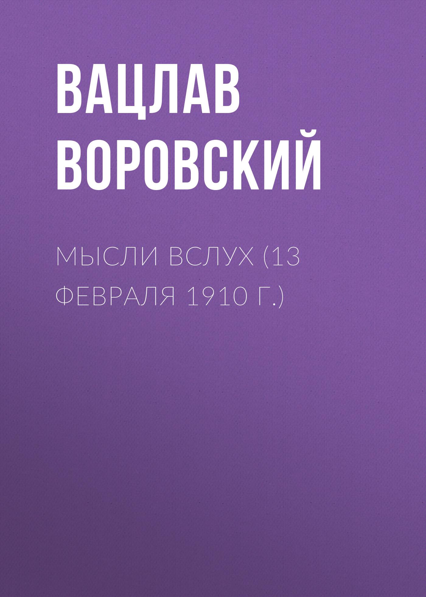 Вацлав Воровский Мысли вслух (13 февраля 1910 г.) вацлав воровский мысли вслух 15 января 1910 г