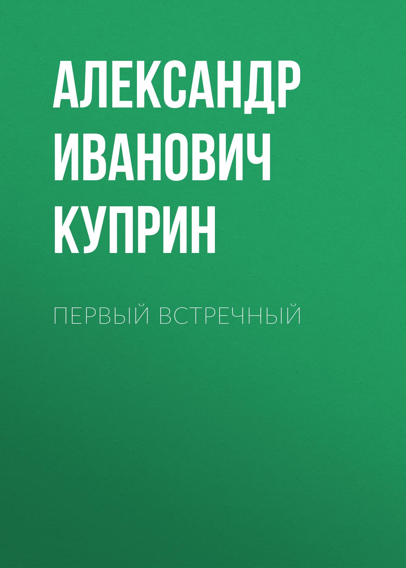 Александр Куприн Первый встречный александр куприн доктор