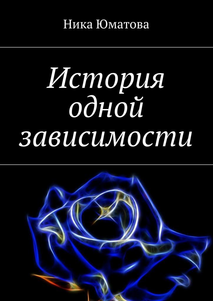 Ника Юматова История одной зависимости