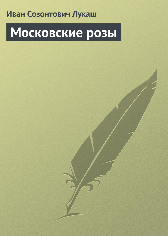 Иван Созонтович Лукаш Московские розы к е вейгелин перелет с петербург москва