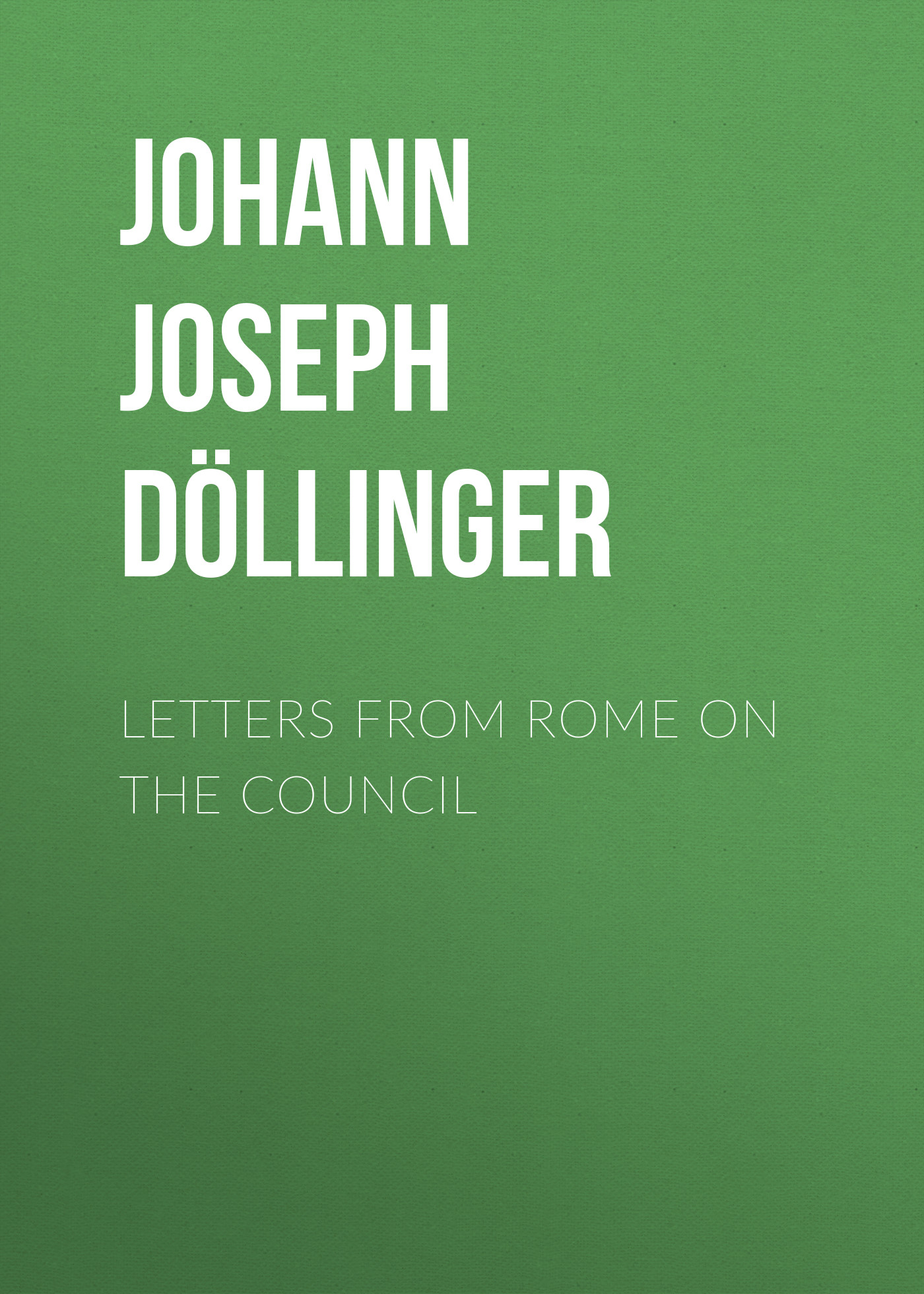 Johann Joseph Ignaz von Döllinger Letters From Rome on the Council кеды council