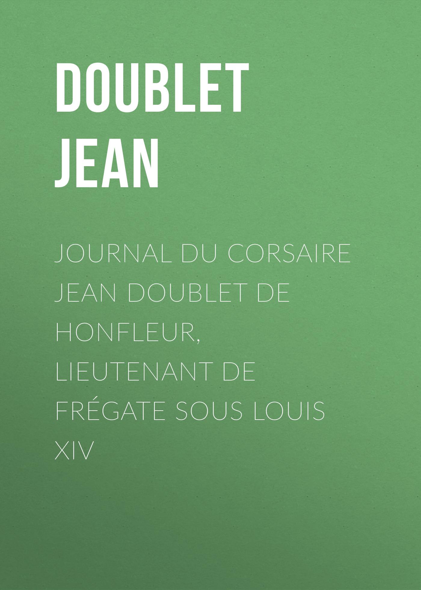 Doublet Jean Journal du corsaire Jean Doublet de Honfleur, lieutenant de frégate sous Louis XIV jean louis castilhon des dernieres revolutions du globe